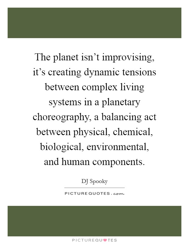 The planet isn't improvising, it's creating dynamic tensions between complex living systems in a planetary choreography, a balancing act between physical, chemical, biological, environmental, and human components Picture Quote #1
