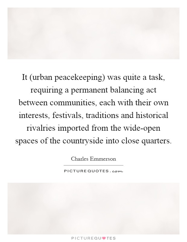 It (urban peacekeeping) was quite a task, requiring a permanent balancing act between communities, each with their own interests, festivals, traditions and historical rivalries imported from the wide-open spaces of the countryside into close quarters Picture Quote #1