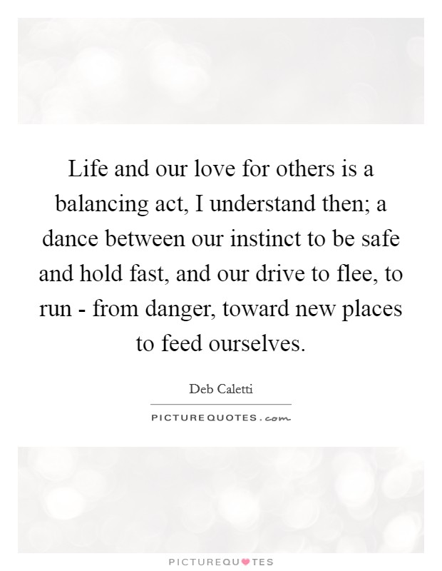 Life and our love for others is a balancing act, I understand then; a dance between our instinct to be safe and hold fast, and our drive to flee, to run - from danger, toward new places to feed ourselves Picture Quote #1