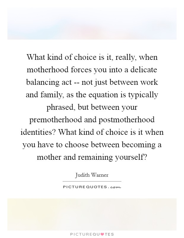 What kind of choice is it, really, when motherhood forces you into a delicate balancing act -- not just between work and family, as the equation is typically phrased, but between your premotherhood and postmotherhood identities? What kind of choice is it when you have to choose between becoming a mother and remaining yourself? Picture Quote #1