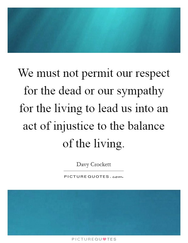 We must not permit our respect for the dead or our sympathy for the living to lead us into an act of injustice to the balance of the living Picture Quote #1