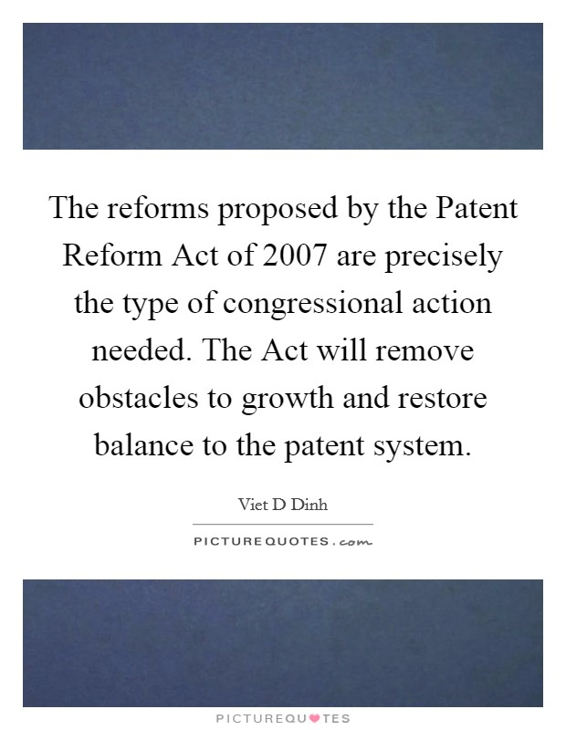 The reforms proposed by the Patent Reform Act of 2007 are precisely the type of congressional action needed. The Act will remove obstacles to growth and restore balance to the patent system Picture Quote #1