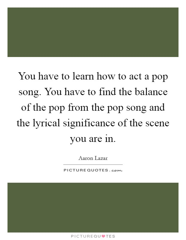 You have to learn how to act a pop song. You have to find the balance of the pop from the pop song and the lyrical significance of the scene you are in Picture Quote #1