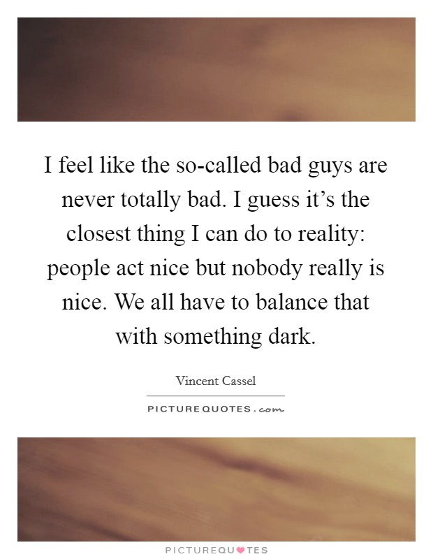 I feel like the so-called bad guys are never totally bad. I guess it's the closest thing I can do to reality: people act nice but nobody really is nice. We all have to balance that with something dark Picture Quote #1