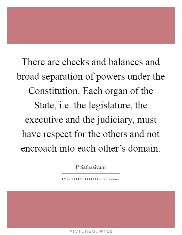There are checks and balances and broad separation of powers under the Constitution. Each organ of the State, i.e. the legislature, the executive and the judiciary, must have respect for the others and not encroach into each other's domain Picture Quote #1