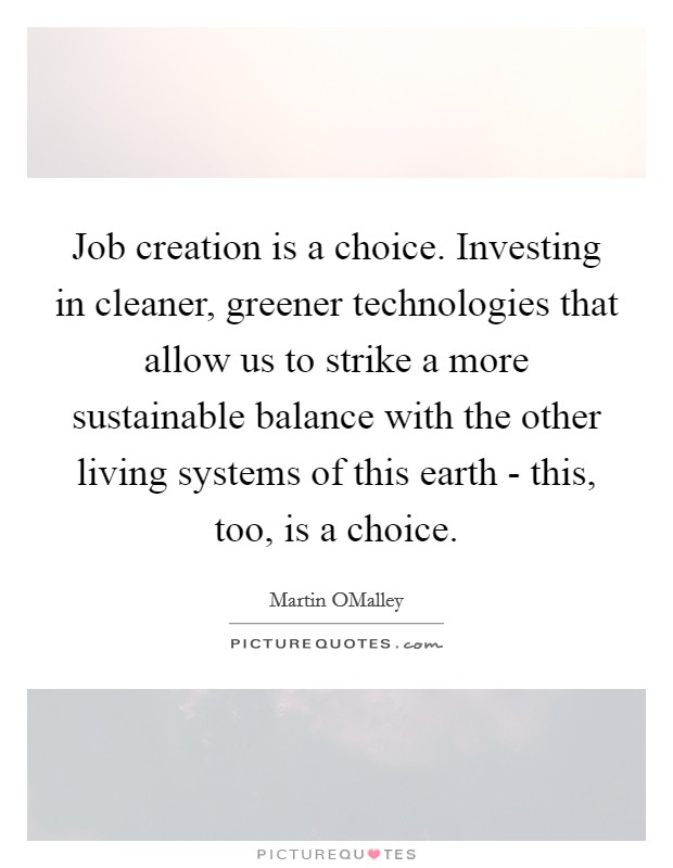 Job creation is a choice. Investing in cleaner, greener technologies that allow us to strike a more sustainable balance with the other living systems of this earth - this, too, is a choice Picture Quote #1