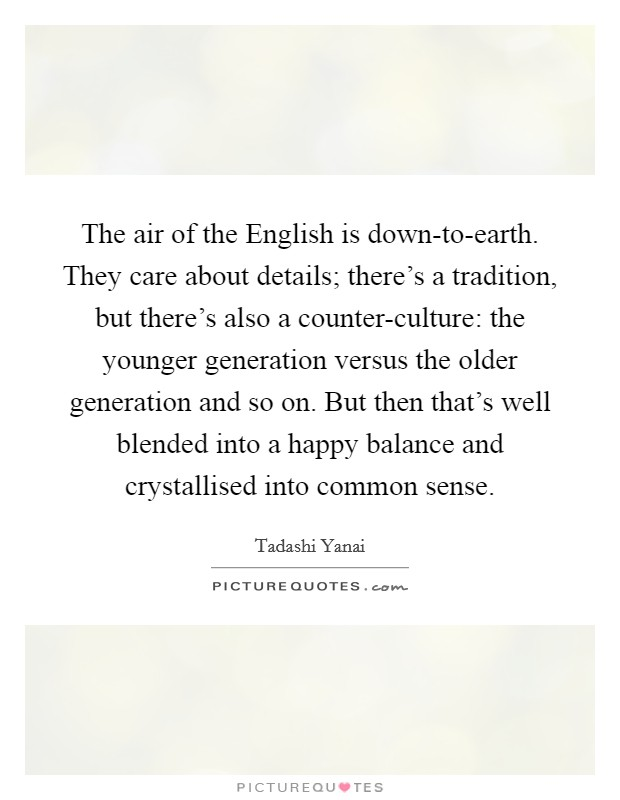 The air of the English is down-to-earth. They care about details; there's a tradition, but there's also a counter-culture: the younger generation versus the older generation and so on. But then that's well blended into a happy balance and crystallised into common sense Picture Quote #1