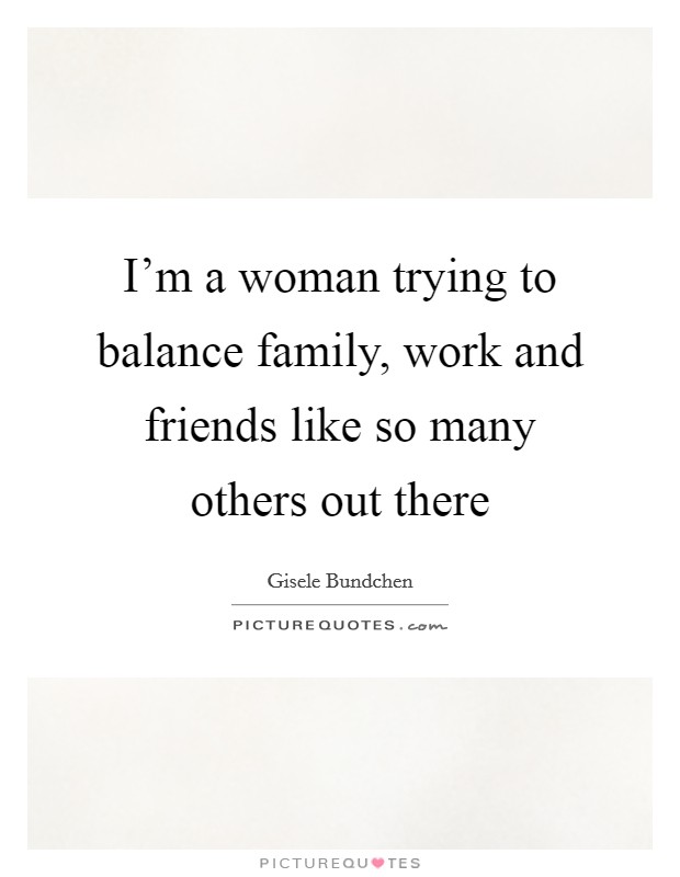 I'm a woman trying to balance family, work and friends like so many others out there Picture Quote #1