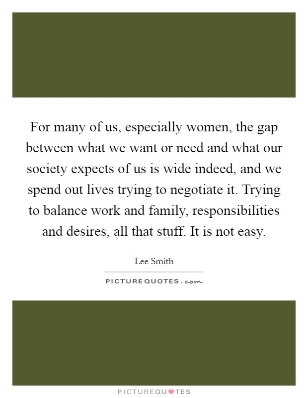For many of us, especially women, the gap between what we want or need and what our society expects of us is wide indeed, and we spend out lives trying to negotiate it. Trying to balance work and family, responsibilities and desires, all that stuff. It is not easy Picture Quote #1