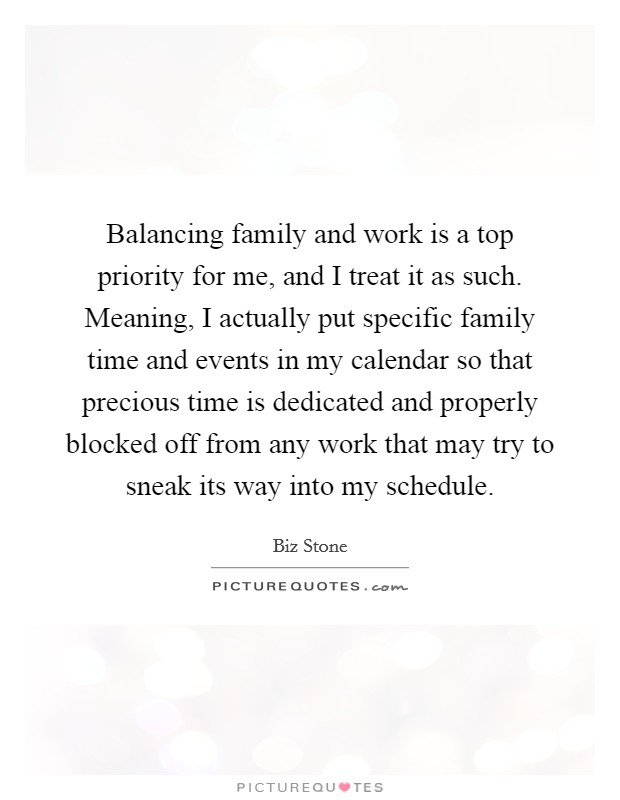 Balancing family and work is a top priority for me, and I treat it as such. Meaning, I actually put specific family time and events in my calendar so that precious time is dedicated and properly blocked off from any work that may try to sneak its way into my schedule Picture Quote #1
