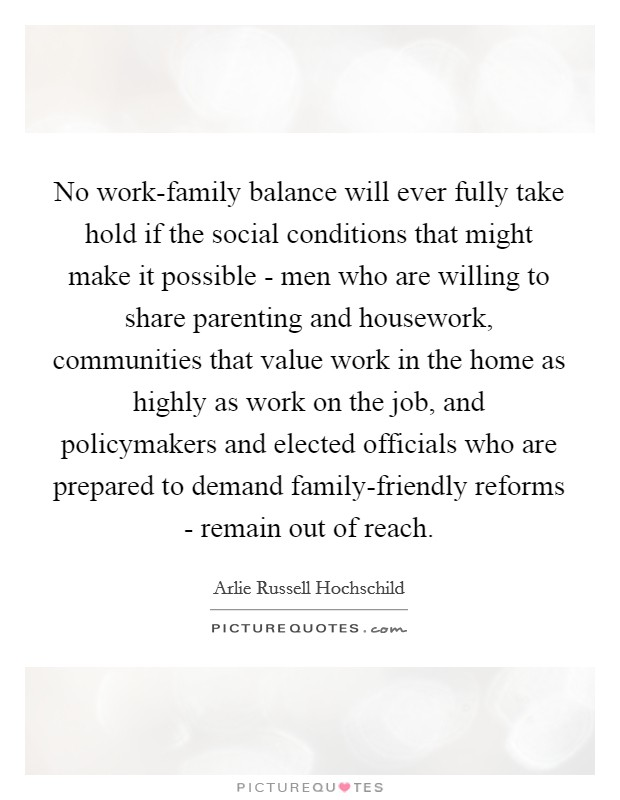 No work-family balance will ever fully take hold if the social conditions that might make it possible - men who are willing to share parenting and housework, communities that value work in the home as highly as work on the job, and policymakers and elected officials who are prepared to demand family-friendly reforms - remain out of reach Picture Quote #1