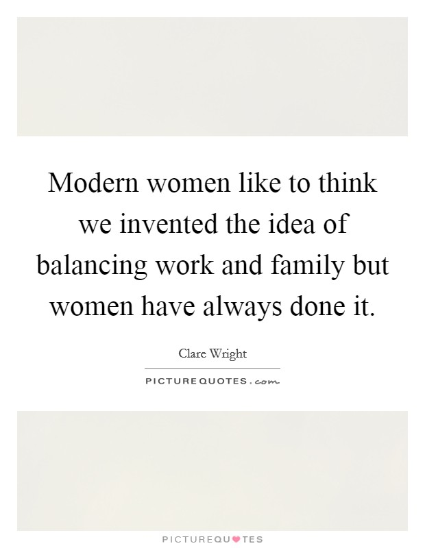 Modern women like to think we invented the idea of balancing work and family but women have always done it Picture Quote #1