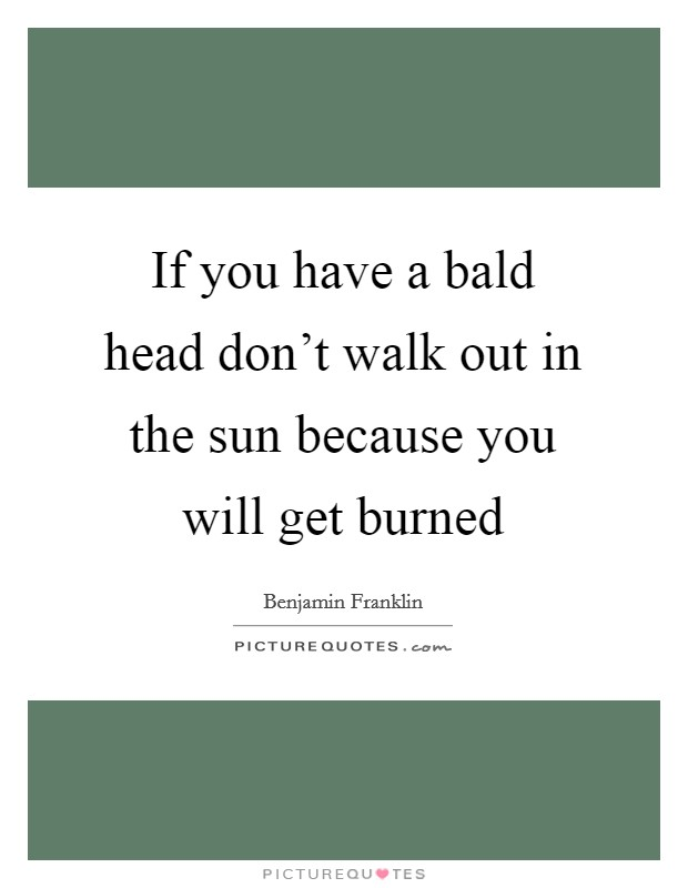 If you have a bald head don't walk out in the sun because you will get burned Picture Quote #1