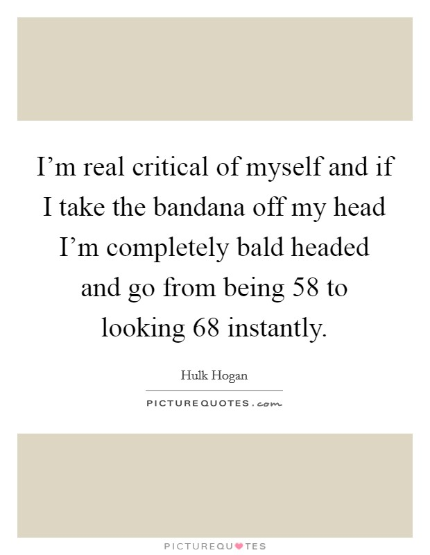 I'm real critical of myself and if I take the bandana off my head I'm completely bald headed and go from being 58 to looking 68 instantly Picture Quote #1