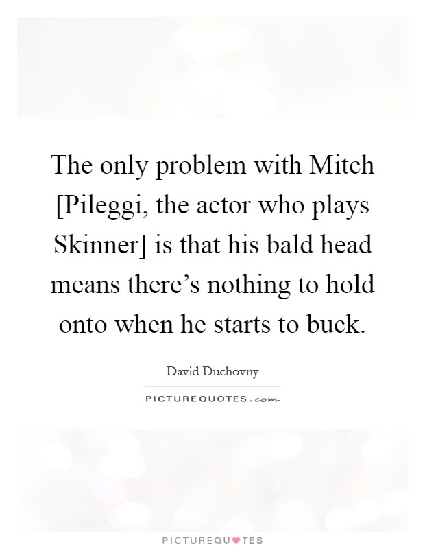The only problem with Mitch [Pileggi, the actor who plays Skinner] is that his bald head means there's nothing to hold onto when he starts to buck Picture Quote #1