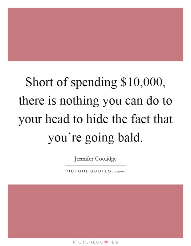 Short of spending $10,000, there is nothing you can do to your head to hide the fact that you're going bald Picture Quote #1