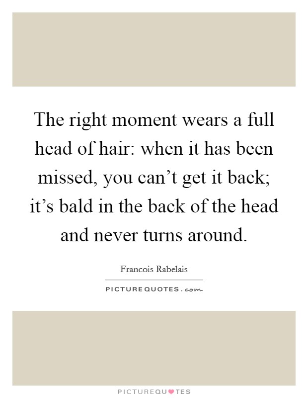 The right moment wears a full head of hair: when it has been missed, you can't get it back; it's bald in the back of the head and never turns around Picture Quote #1