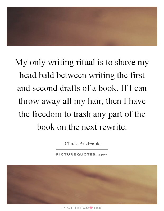 My only writing ritual is to shave my head bald between writing the first and second drafts of a book. If I can throw away all my hair, then I have the freedom to trash any part of the book on the next rewrite Picture Quote #1