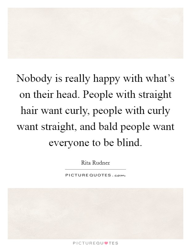 Nobody is really happy with what's on their head. People with straight hair want curly, people with curly want straight, and bald people want everyone to be blind Picture Quote #1
