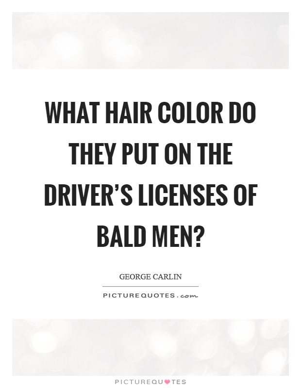 What hair color do they put on the driver's licenses of bald men? Picture Quote #1