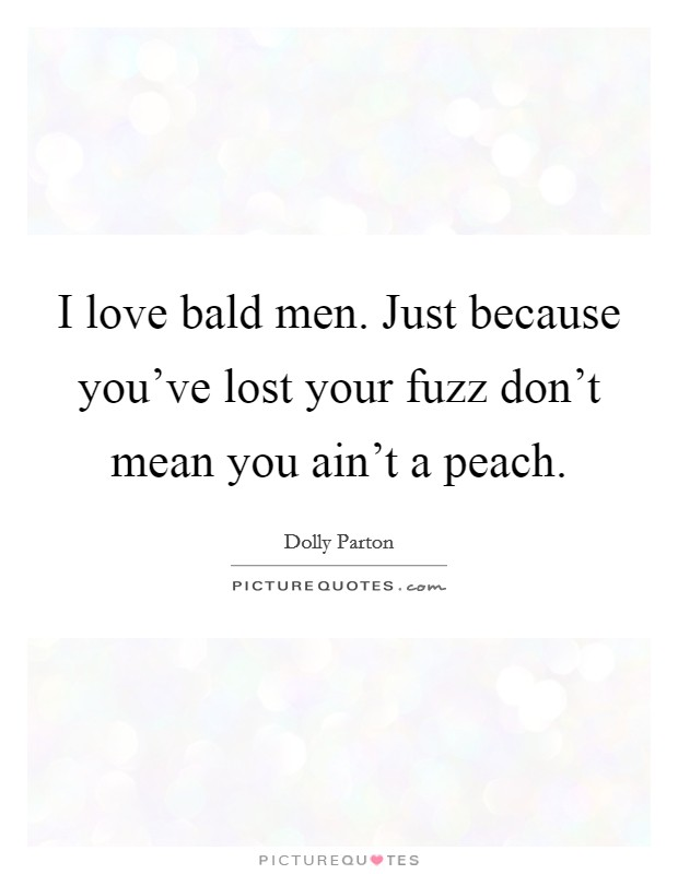 I love bald men. Just because you've lost your fuzz don't mean you ain't a peach Picture Quote #1