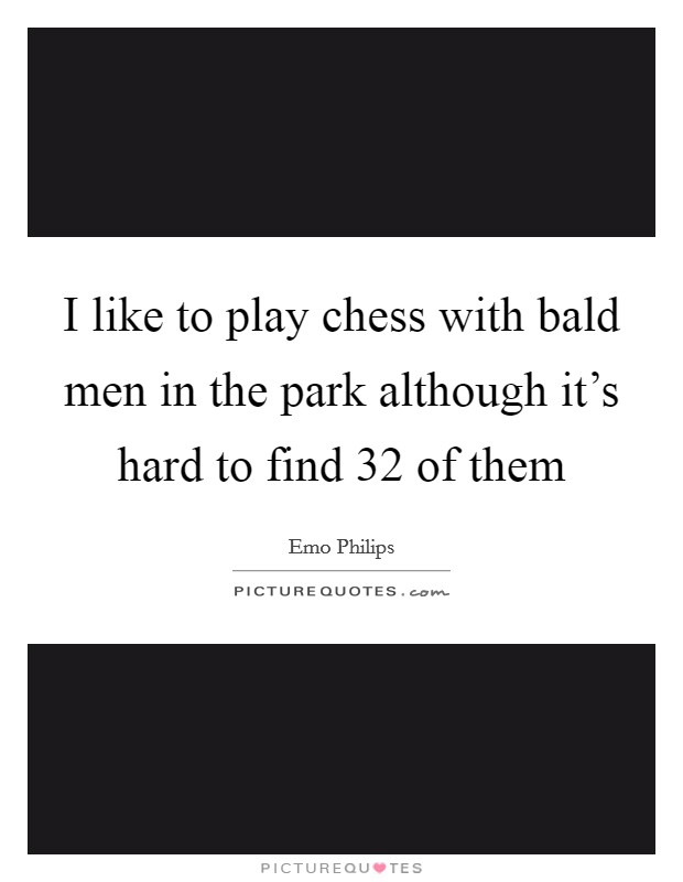 I like to play chess with bald men in the park although it's hard to find 32 of them Picture Quote #1