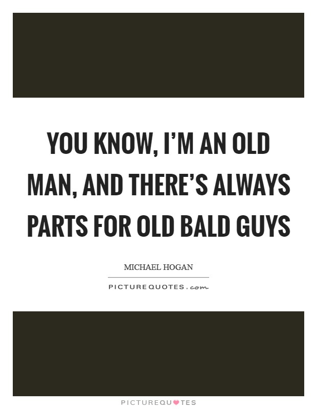 You know, I'm an old man, and there's always parts for old bald guys Picture Quote #1