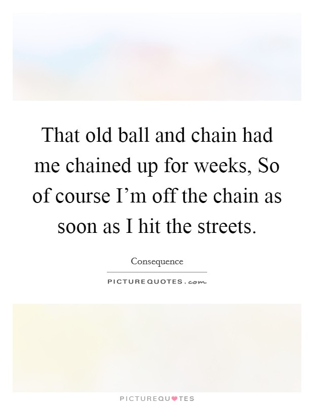 That old ball and chain had me chained up for weeks, So of course I'm off the chain as soon as I hit the streets Picture Quote #1