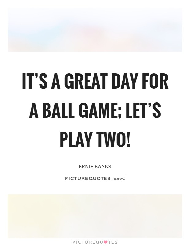 It's a great day for a ball game; let's play two! Picture Quote #1