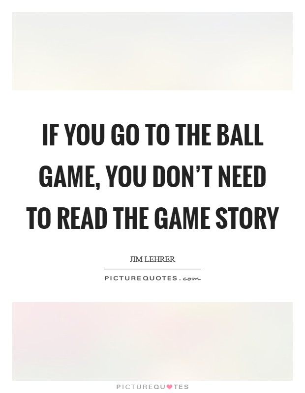 If you go to the ball game, you don't need to read the game story Picture Quote #1