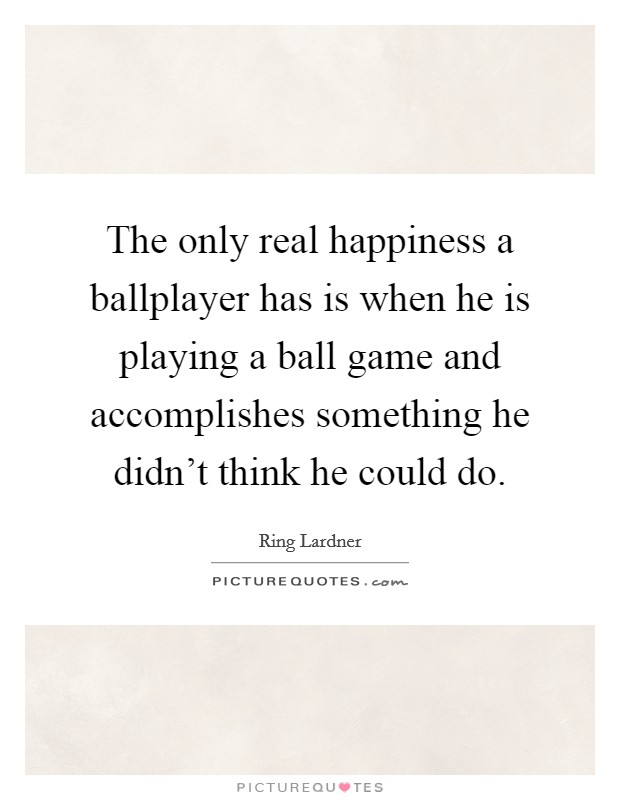 The only real happiness a ballplayer has is when he is playing a ball game and accomplishes something he didn't think he could do Picture Quote #1