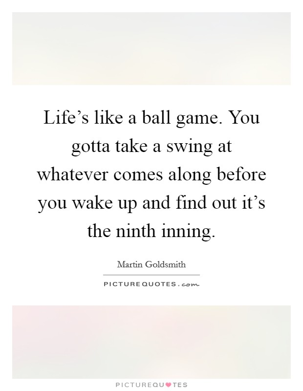 Life's like a ball game. You gotta take a swing at whatever comes along before you wake up and find out it's the ninth inning Picture Quote #1