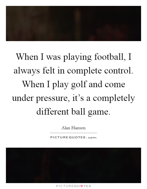 When I was playing football, I always felt in complete control. When I play golf and come under pressure, it's a completely different ball game Picture Quote #1