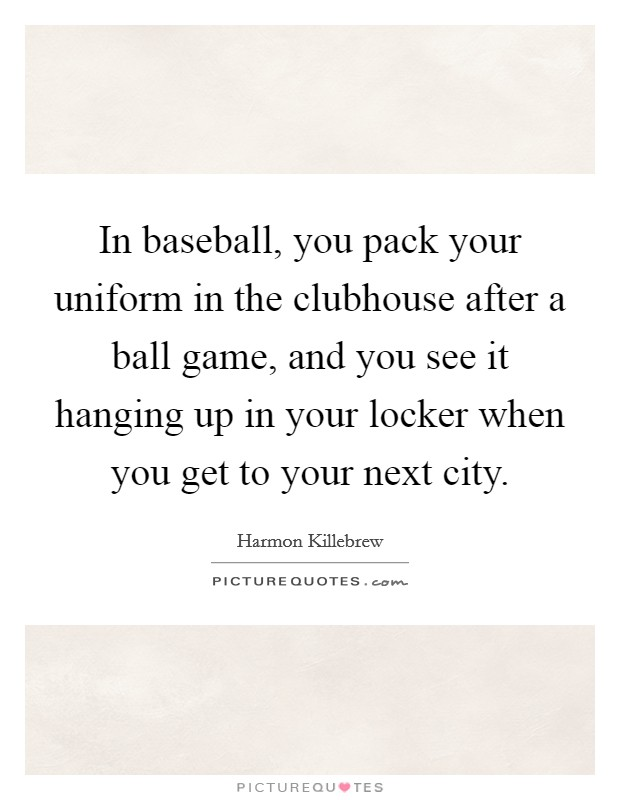In baseball, you pack your uniform in the clubhouse after a ball game, and you see it hanging up in your locker when you get to your next city. Picture Quote #1
