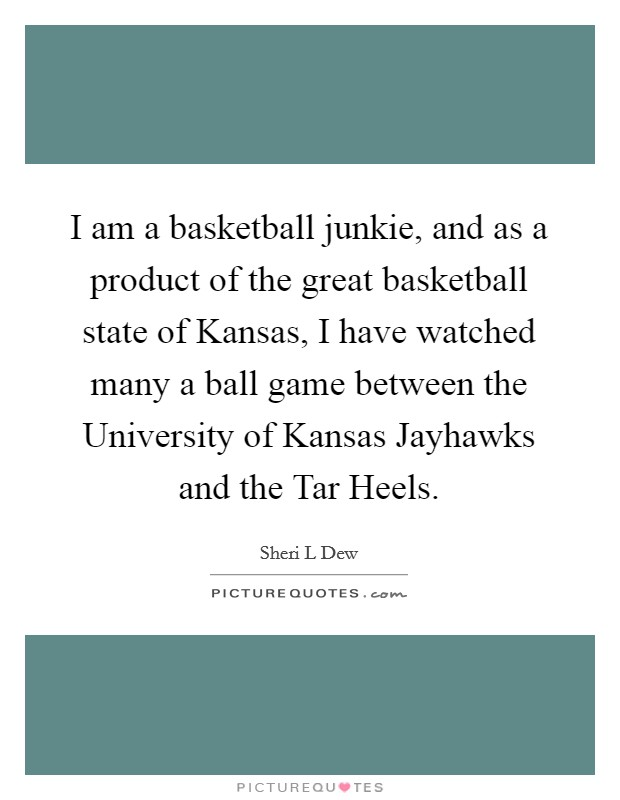 I am a basketball junkie, and as a product of the great basketball state of Kansas, I have watched many a ball game between the University of Kansas Jayhawks and the Tar Heels Picture Quote #1