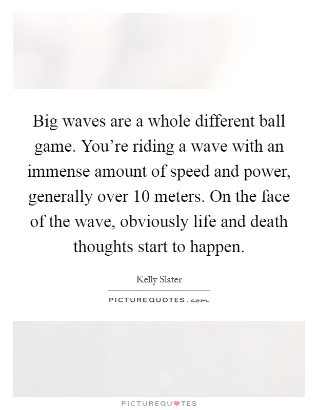 Big waves are a whole different ball game. You're riding a wave with an immense amount of speed and power, generally over 10 meters. On the face of the wave, obviously life and death thoughts start to happen Picture Quote #1