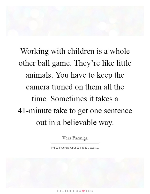 Working with children is a whole other ball game. They're like little animals. You have to keep the camera turned on them all the time. Sometimes it takes a 41-minute take to get one sentence out in a believable way Picture Quote #1