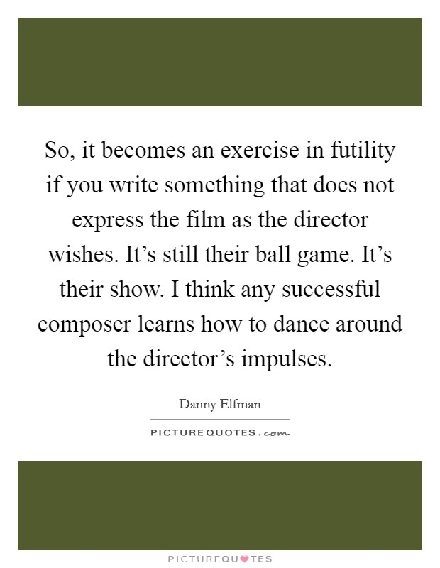 So, it becomes an exercise in futility if you write something that does not express the film as the director wishes. It's still their ball game. It's their show. I think any successful composer learns how to dance around the director's impulses. Picture Quote #1