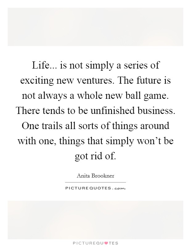 Life... is not simply a series of exciting new ventures. The future is not always a whole new ball game. There tends to be unfinished business. One trails all sorts of things around with one, things that simply won't be got rid of Picture Quote #1