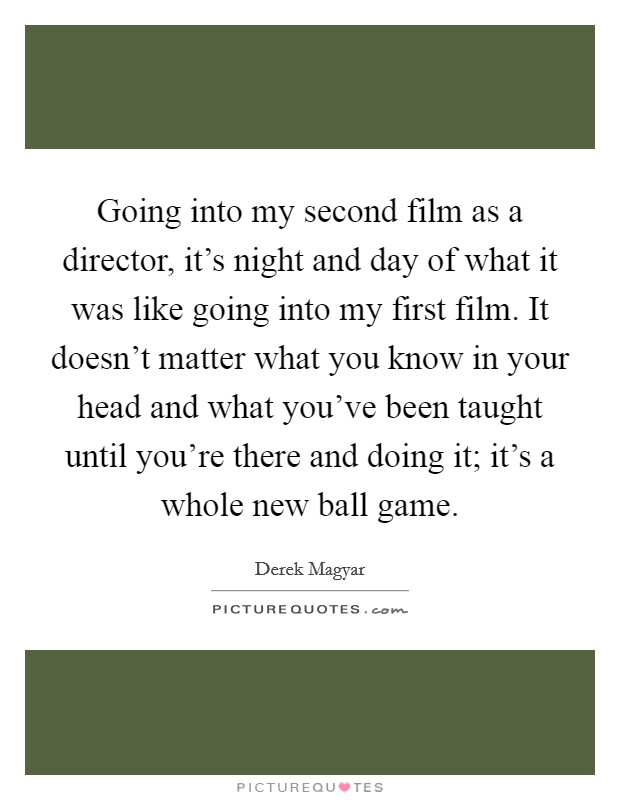 Going into my second film as a director, it's night and day of what it was like going into my first film. It doesn't matter what you know in your head and what you've been taught until you're there and doing it; it's a whole new ball game Picture Quote #1