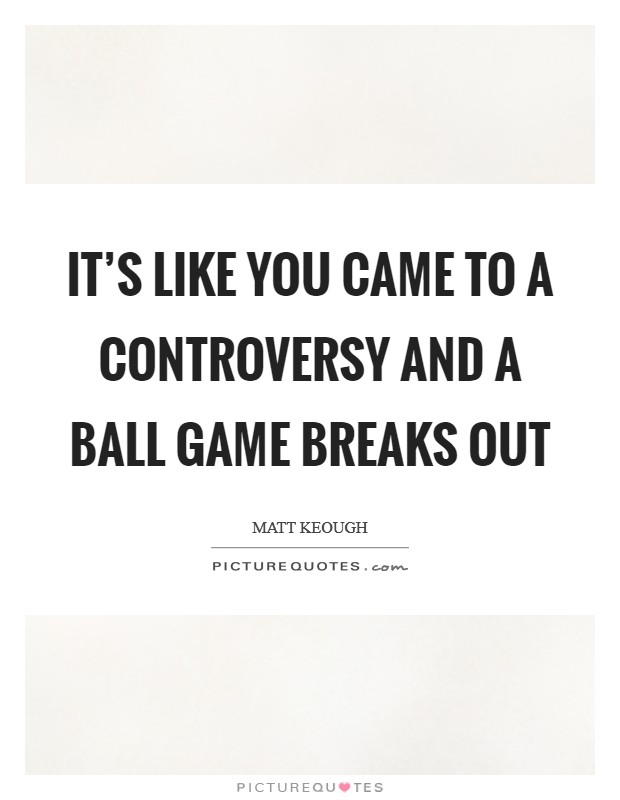 It's like you came to a controversy and a ball game breaks out Picture Quote #1