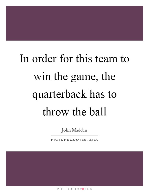 In order for this team to win the game, the quarterback has to throw the ball Picture Quote #1