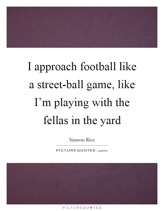 I approach football like a street-ball game, like I'm playing with the fellas in the yard Picture Quote #1