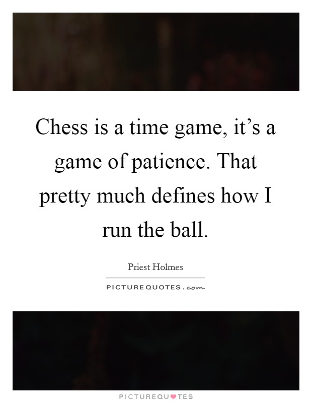 Chess is a time game, it's a game of patience. That pretty much defines how I run the ball Picture Quote #1
