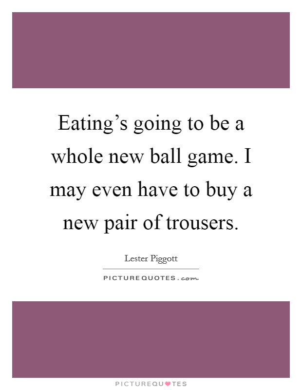Eating's going to be a whole new ball game. I may even have to buy a new pair of trousers Picture Quote #1