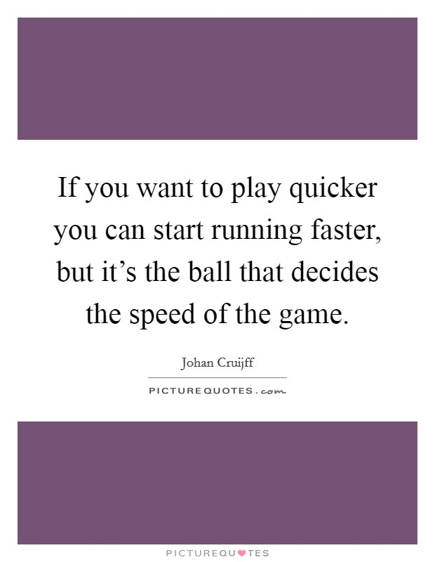 If you want to play quicker you can start running faster, but it's the ball that decides the speed of the game. Picture Quote #1