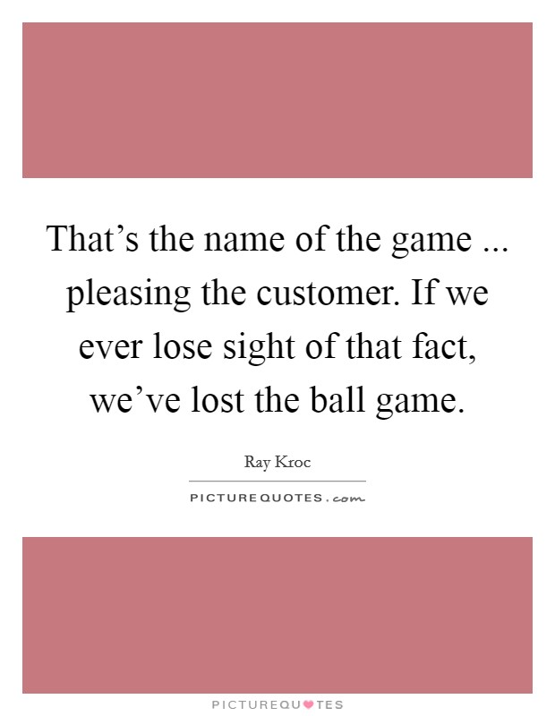 That's the name of the game ... pleasing the customer. If we ever lose sight of that fact, we've lost the ball game Picture Quote #1