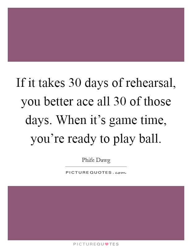 If it takes 30 days of rehearsal, you better ace all 30 of those days. When it's game time, you're ready to play ball Picture Quote #1