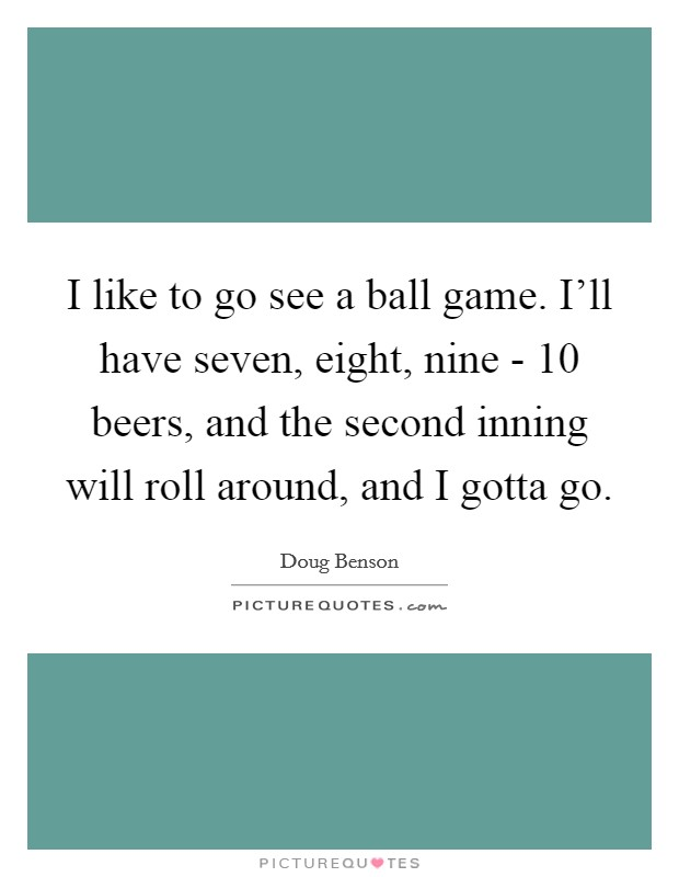 I like to go see a ball game. I'll have seven, eight, nine - 10 beers, and the second inning will roll around, and I gotta go Picture Quote #1