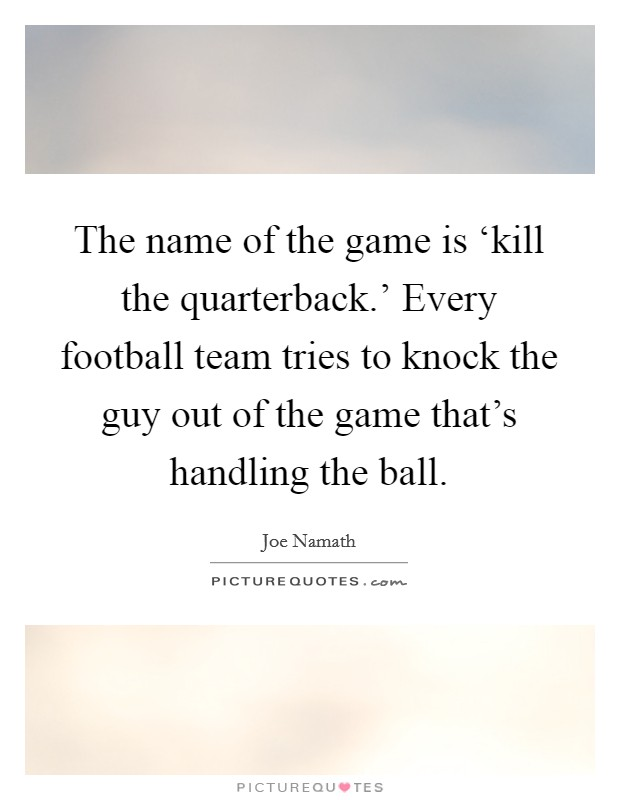 The name of the game is 'kill the quarterback.' Every football team tries to knock the guy out of the game that's handling the ball Picture Quote #1